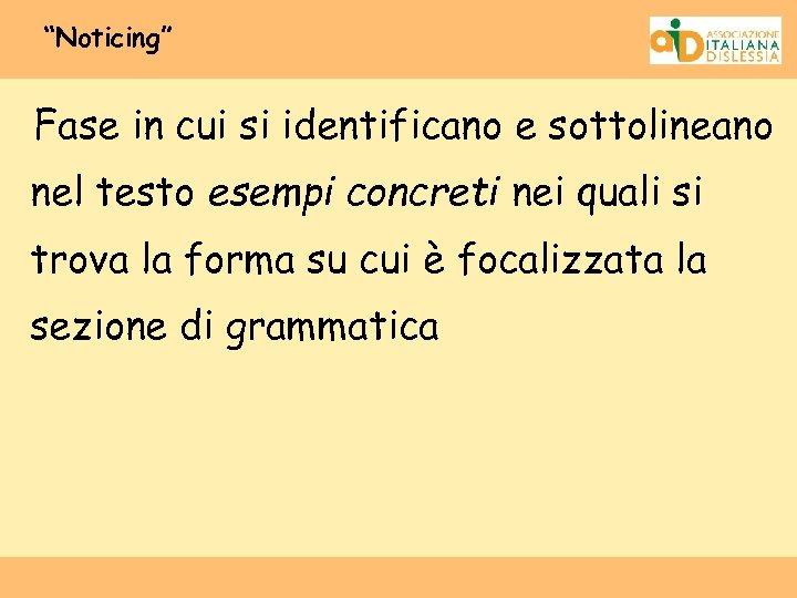 """""""Noticing"""" Fase in cui si identificano e sottolineano nel testo esempi concreti nei quali"""
