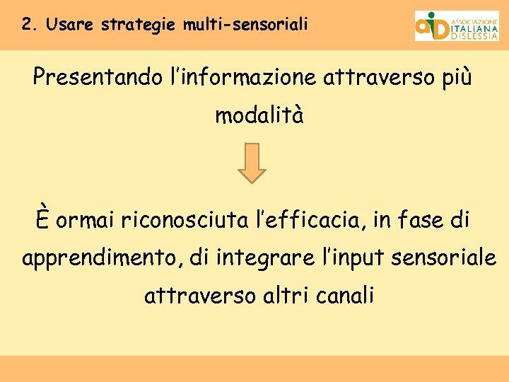 2. Usare strategie multi-sensoriali Presentando l'informazione attraverso più modalità È ormai riconosciuta l'efficacia, in