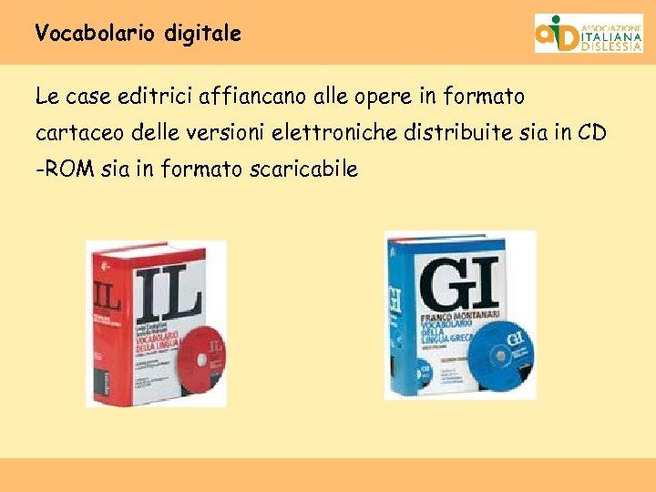 Vocabolario digitale Le case editrici affiancano alle opere in formato cartaceo delle versioni elettroniche