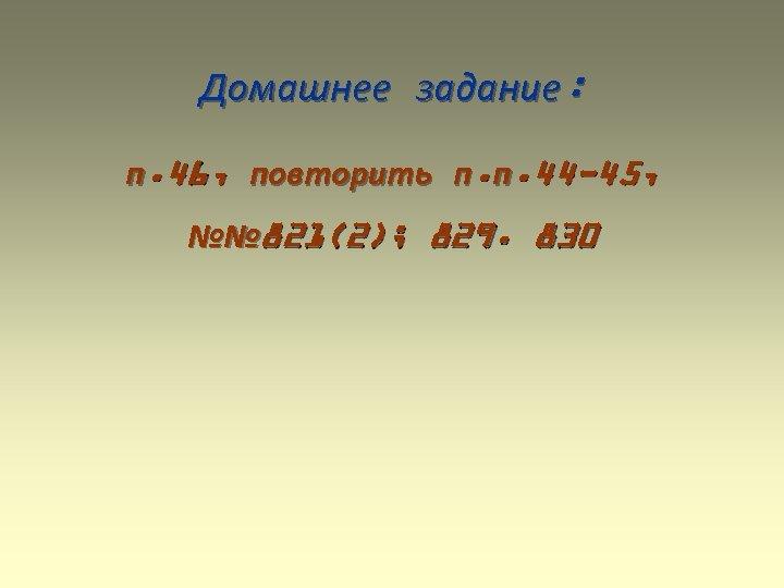 Домашнее задание: п. 46, повторить п. п. 44 -45, №№ 821(2); 829. 830