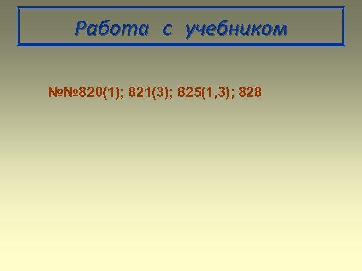 Работа с учебником №№ 820(1); 821(3); 825(1, 3); 828