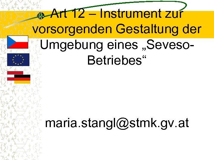 """Art 12 – Instrument zur vorsorgenden Gestaltung der Umgebung eines """"Seveso. Betriebes"""" maria. stangl@stmk."""