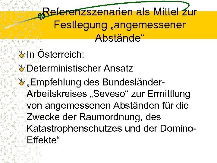 """Referenzszenarien als Mittel zur Festlegung """"angemessener Abstände"""" In Österreich: Deterministischer Ansatz """"Empfehlung des Bundesländer."""