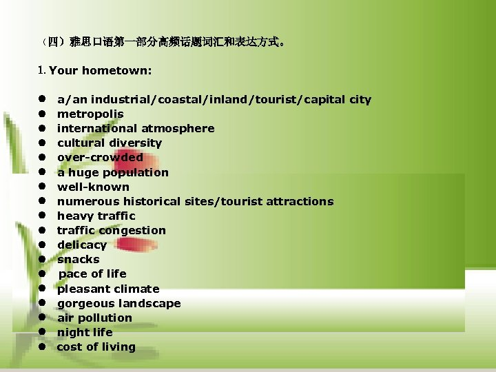 (四)雅思口语第一部分高频话题词汇和表达方式。 1. Your hometown: l a/an industrial/coastal/inland/tourist/capital city l metropolis l international atmosphere l