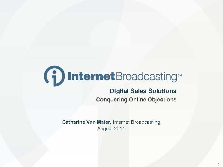 Digital Sales Solutions Conquering Online Objections Catharine Van Mater, Internet Broadcasting August 2011 1