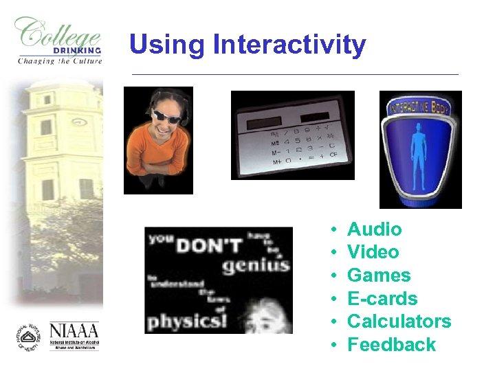 Using Interactivity • • • Audio Video Games E-cards Calculators Feedback
