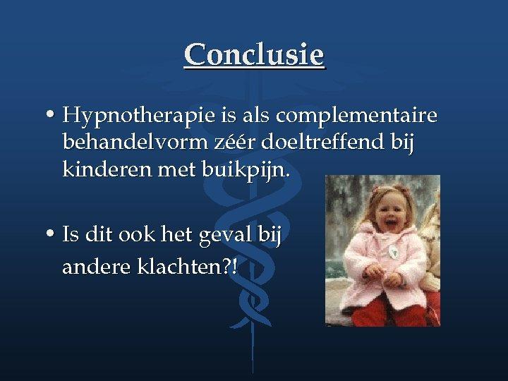 Conclusie • Hypnotherapie is als complementaire behandelvorm zéér doeltreffend bij kinderen met buikpijn. •