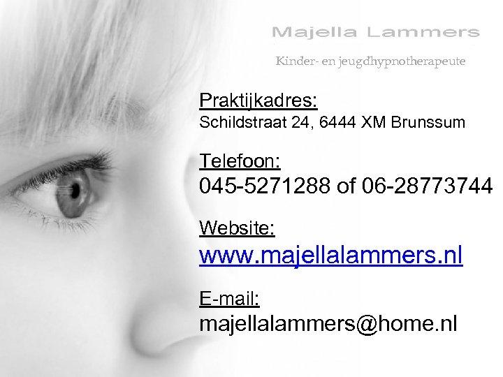 Kinder- en jeugdhypnotherapeute Praktijkadres: Schildstraat 24, 6444 XM Brunssum Telefoon: 045 -5271288 of 06