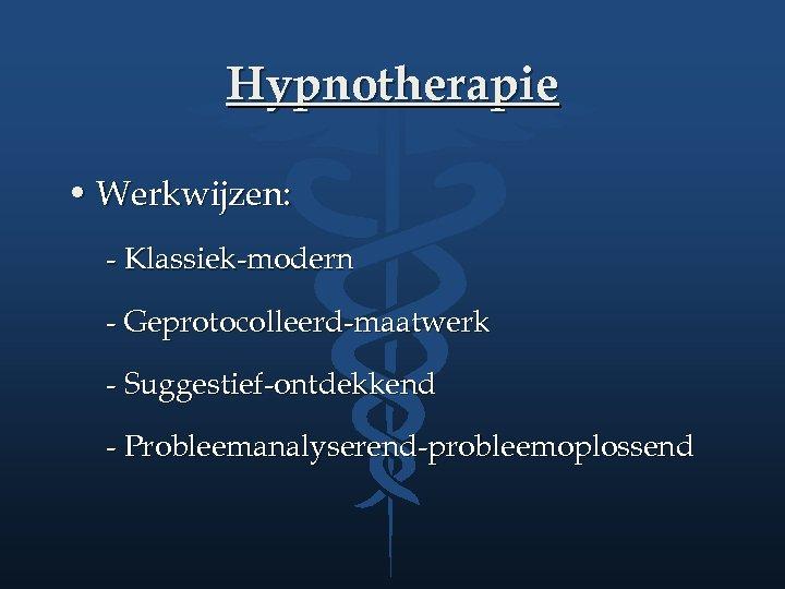 Hypnotherapie • Werkwijzen: - Klassiek-modern - Geprotocolleerd-maatwerk - Suggestief-ontdekkend - Probleemanalyserend-probleemoplossend