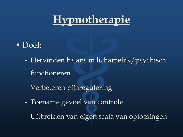 Hypnotherapie • Doel: - Hervinden balans in lichamelijk/psychisch functioneren - Verbeteren pijnregulering - Toename