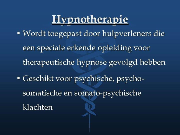 Hypnotherapie • Wordt toegepast door hulpverleners die een speciale erkende opleiding voor therapeutische hypnose