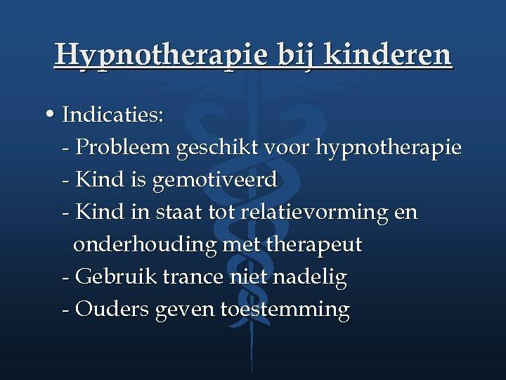 Hypnotherapie bij kinderen • Indicaties: - Probleem geschikt voor hypnotherapie - Kind is gemotiveerd