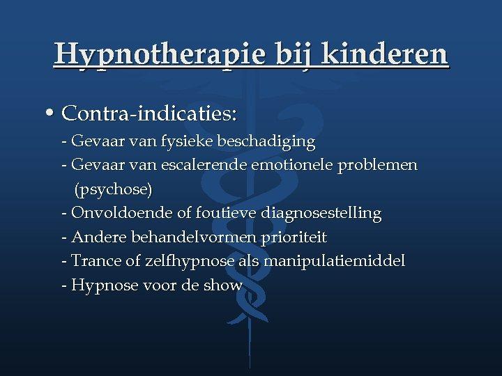 Hypnotherapie bij kinderen • Contra-indicaties: - Gevaar van fysieke beschadiging - Gevaar van escalerende