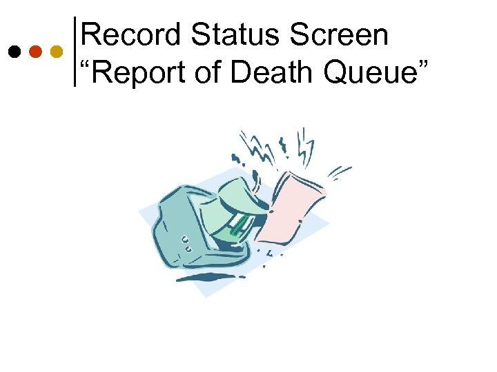 "Record Status Screen ""Report of Death Queue"""