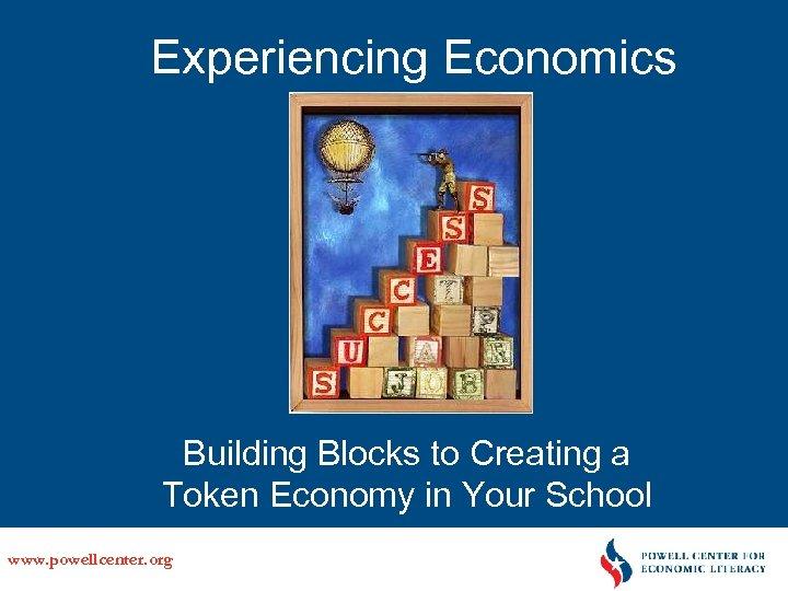 Experiencing Economics Building Blocks to Creating a Token Economy in Your School www. powellcenter.
