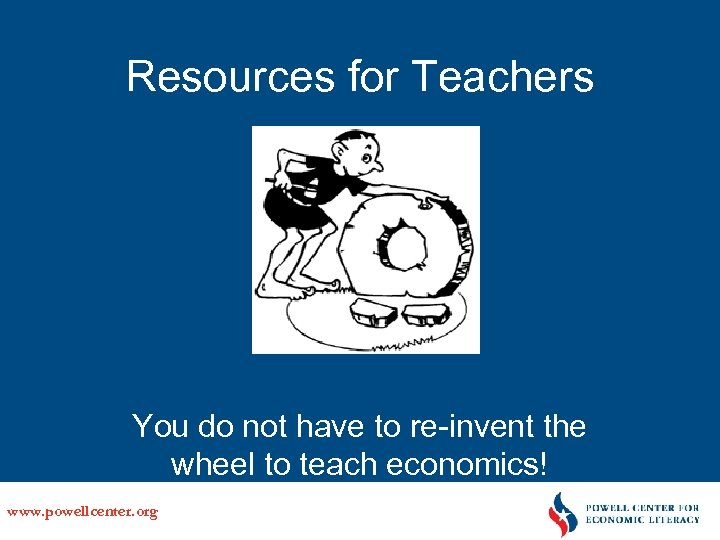 Resources for Teachers You do not have to re-invent the wheel to teach economics!