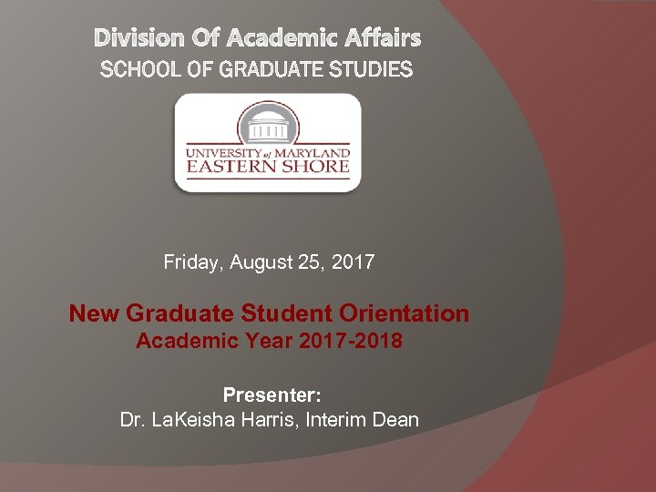 Friday, August 25, 2017 New Graduate Student Orientation Academic Year 2017 -2018 Presenter: Dr.