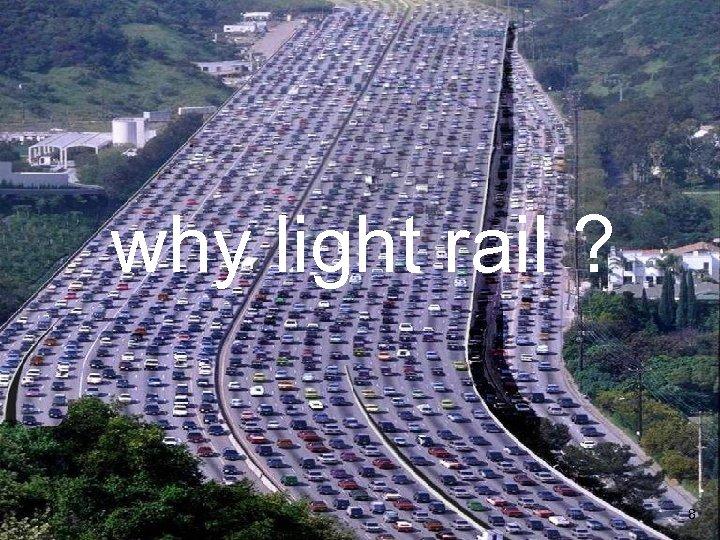 why light rail ? 8