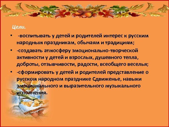 Цели. • -воспитывать у детей и родителей интерес к русским народным праздникам, обычаям и