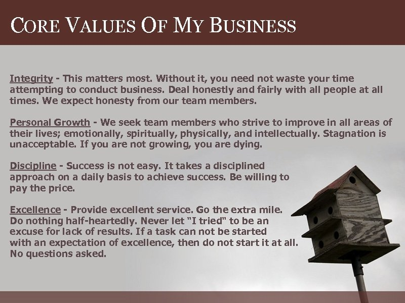 CORE VALUES OF MY BUSINESS Integrity - This matters most. Without it, you need