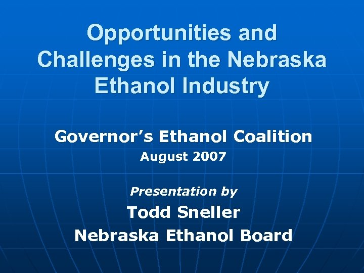 Opportunities and Challenges in the Nebraska Ethanol Industry Governor's Ethanol Coalition August 2007 Presentation