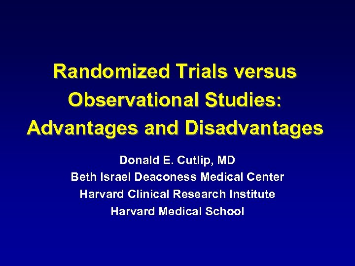 Randomized Trials versus Observational Studies: Advantages and Disadvantages Donald E. Cutlip, MD Beth Israel