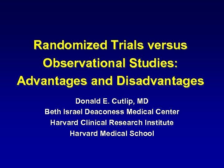 Randomized Trials versus Observational Studies: Advantages and Disadvantages Donald E. Cutlip, MD Beth Israel