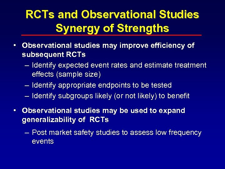 RCTs and Observational Studies Synergy of Strengths • Observational studies may improve efficiency of