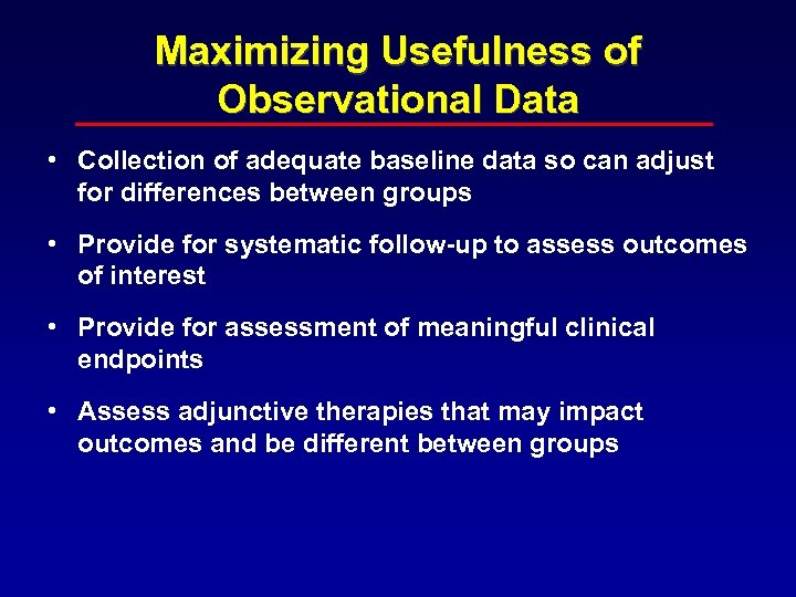 Maximizing Usefulness of Observational Data • Collection of adequate baseline data so can adjust