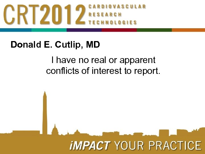 Donald E. Cutlip, MD I have no real or apparent conflicts of interest to
