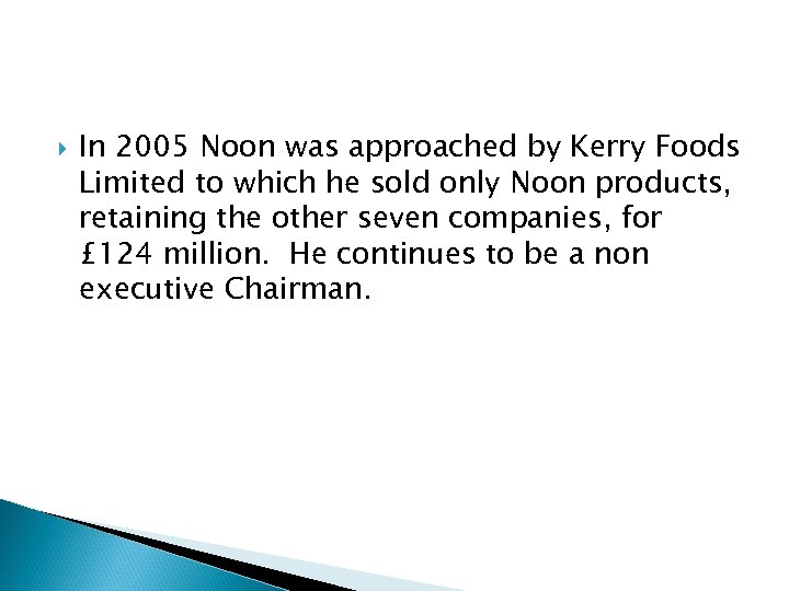In 2005 Noon was approached by Kerry Foods Limited to which he sold