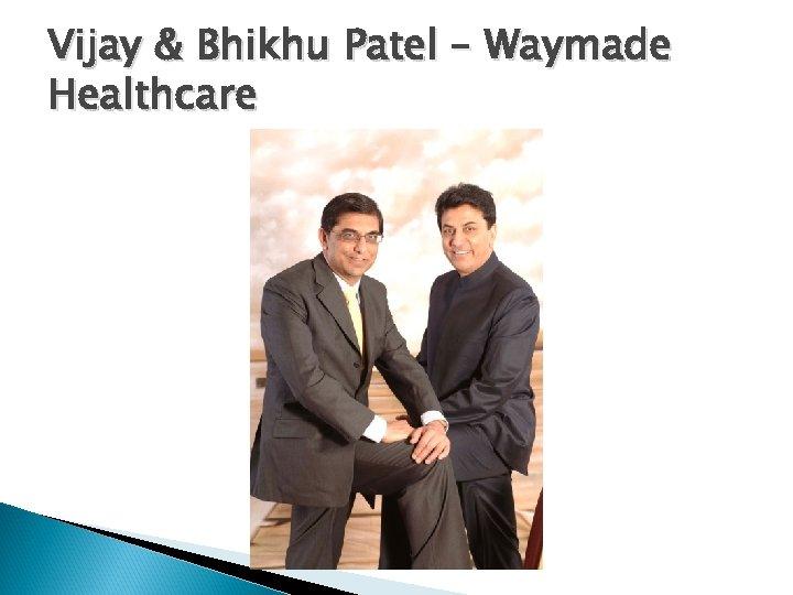 Vijay & Bhikhu Patel – Waymade Healthcare