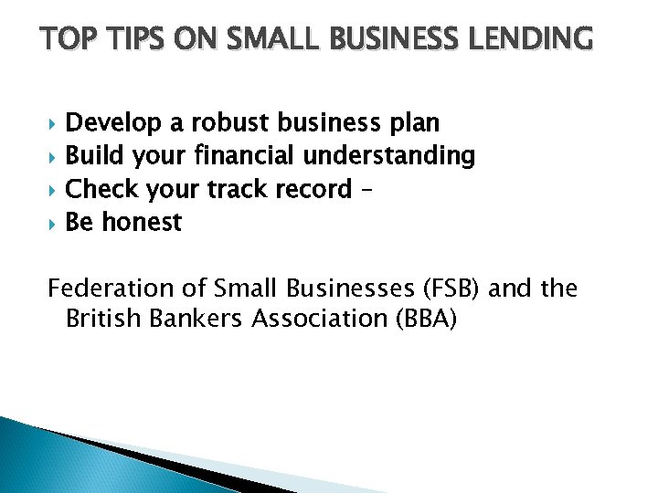 TOP TIPS ON SMALL BUSINESS LENDING Develop a robust business plan Build your financial