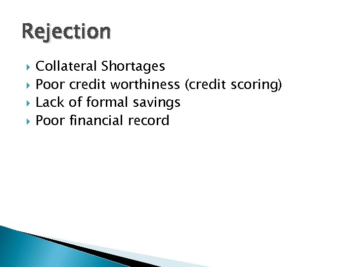 Rejection Collateral Shortages Poor credit worthiness (credit scoring) Lack of formal savings Poor financial