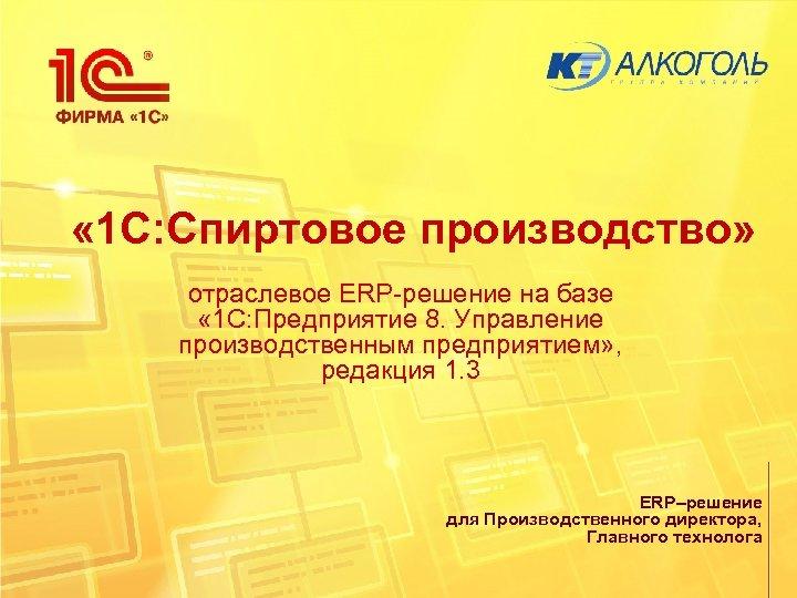 « 1 С: Спиртовое производство» отраслевое ERP-решение на базе « 1 С: Предприятие