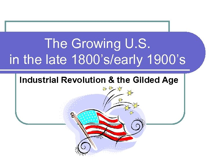 The Growing U. S. in the late 1800's/early 1900's Industrial Revolution & the Gilded
