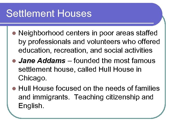 Settlement Houses Neighborhood centers in poor areas staffed by professionals and volunteers who offered