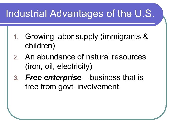 Industrial Advantages of the U. S. Growing labor supply (immigrants & children) 2. An