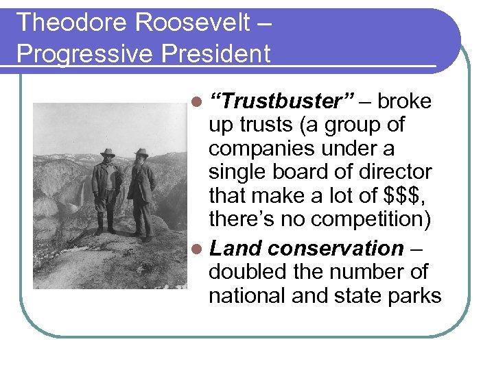 "Theodore Roosevelt – Progressive President l ""Trustbuster"" – broke up trusts (a group of"