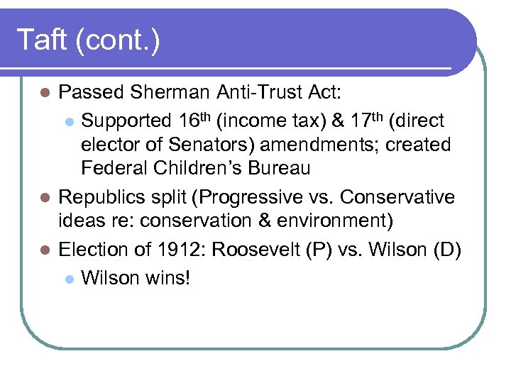 Taft (cont. ) Passed Sherman Anti-Trust Act: l Supported 16 th (income tax) &