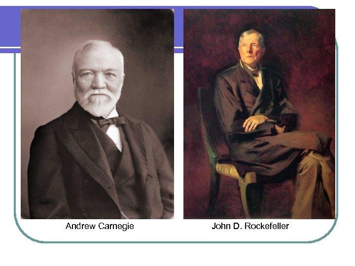 Andrew Carnegie John D. Rockefeller