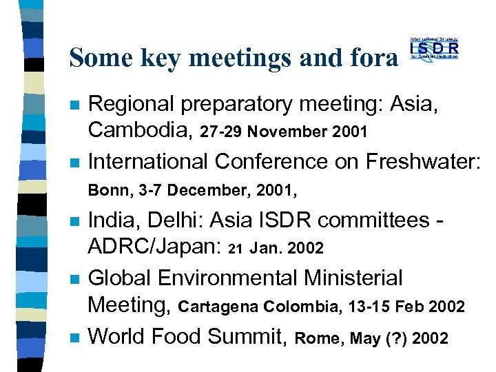 Some key meetings and fora n n n Regional preparatory meeting: Asia, Cambodia, 27