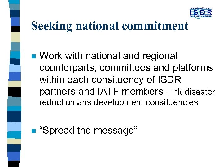 Seeking national commitment n Work with national and regional counterparts, committees and platforms within