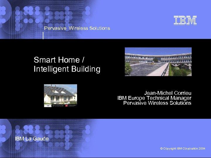 Pervasive Wireless Solutions Smart Home / Intelligent Building Jean-Michel Corrieu IBM Europe Technical Manager