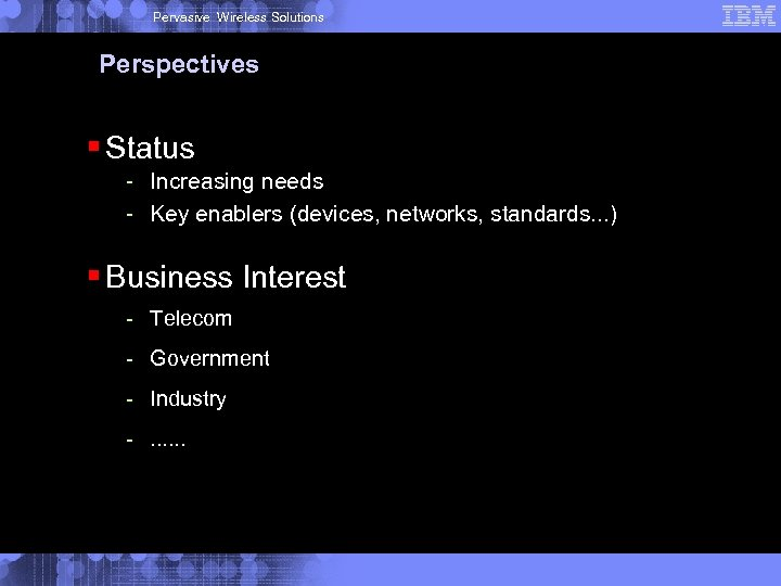 Pervasive Wireless Solutions Perspectives § Status - Increasing needs - Key enablers (devices, networks,