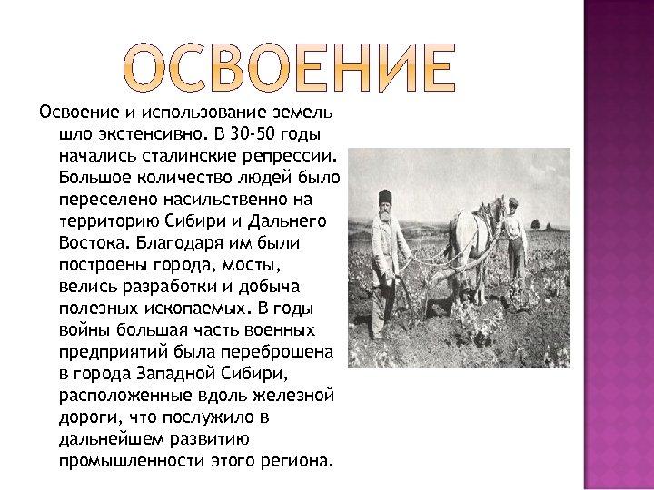 Освоение и использование земель шло экстенсивно. В 30 -50 годы начались сталинские репрессии. Большое
