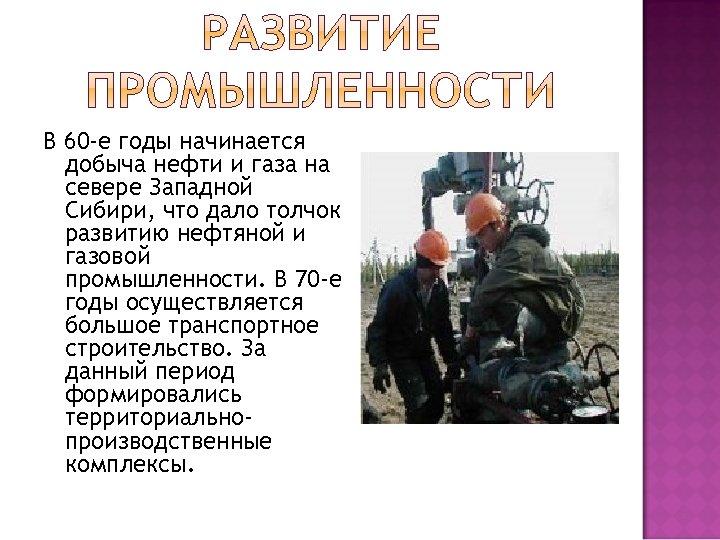 В 60 -е годы начинается добыча нефти и газа на севере Западной Сибири, что