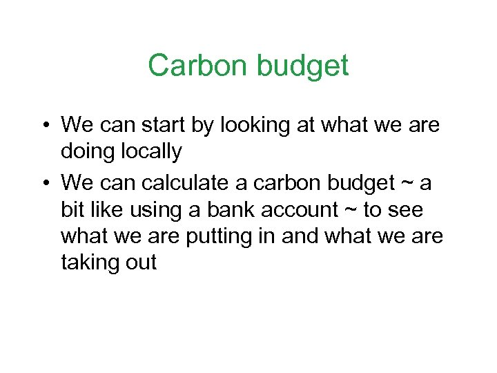 Carbon budget • We can start by looking at what we are doing locally