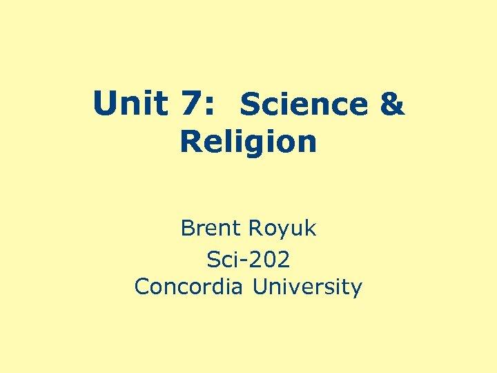 Unit 7: Science & Religion Brent Royuk Sci-202 Concordia University