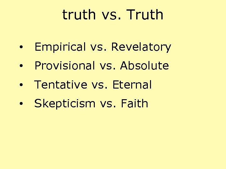 truth vs. Truth • Empirical vs. Revelatory • Provisional vs. Absolute • Tentative vs.